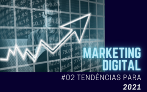MARKETING DIGITAL: #02 TENDÊNCIAS PARA 2021